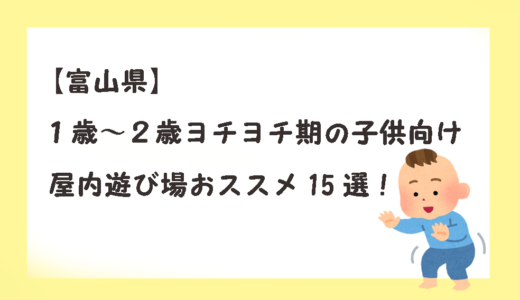 【富山県】1歳~2歳ヨチヨチ期の子供向け屋内遊び場おススメ15選!