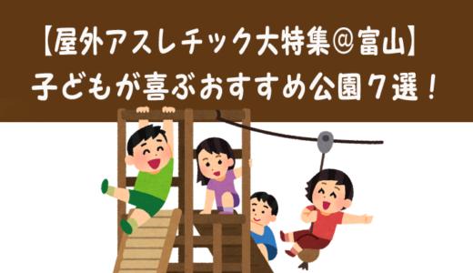 【屋外アスレチック大特集@富山】子どもが大喜びするおすすめ公園7選!【3歳以上推奨】