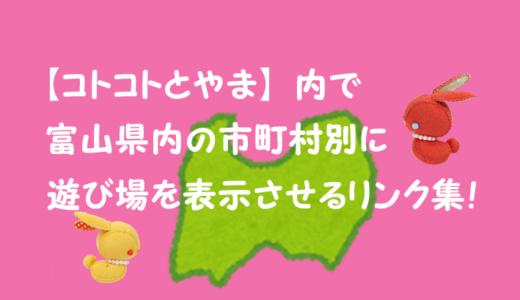 【コトコトとやま】内で富山県内の市町村別に子連れ遊び場を表示させるリンク集!